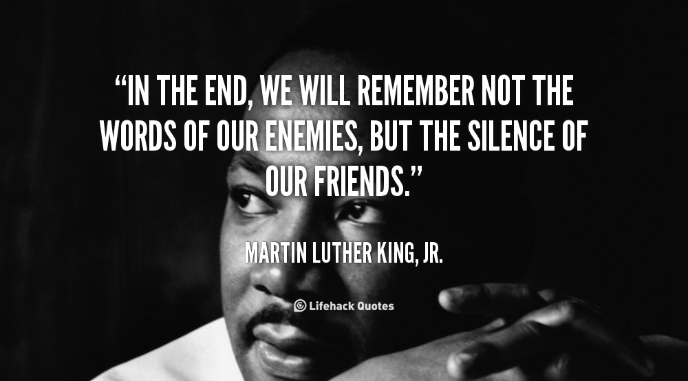 mlk-in-the-end-we-will-remember-not-the-words-of-our-enemies-but-the-silence-of-our-friends-18